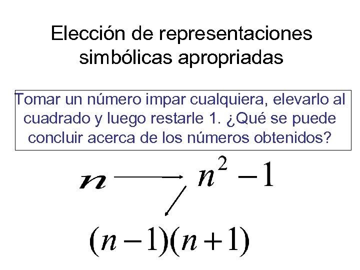 Elección de representaciones simbólicas apropriadas Tomar un número impar cualquiera, elevarlo al cuadrado y