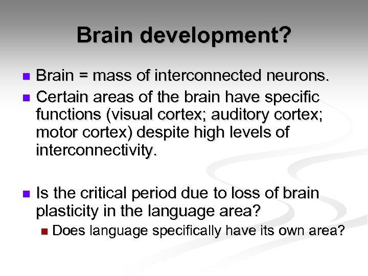 Brain development? Brain = mass of interconnected neurons. n Certain areas of the brain