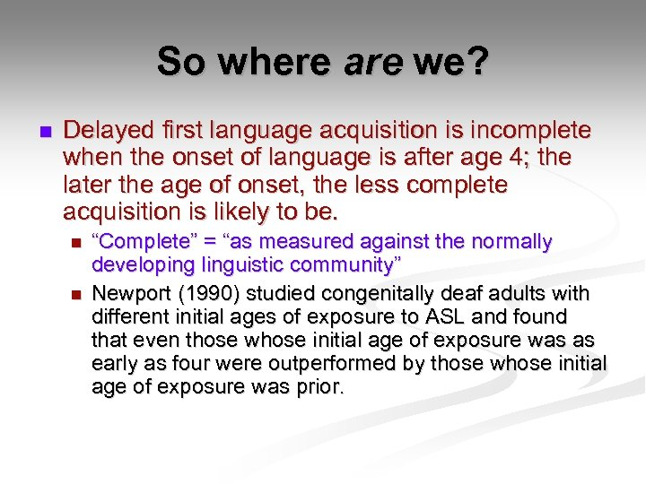So where are we? n Delayed first language acquisition is incomplete when the onset