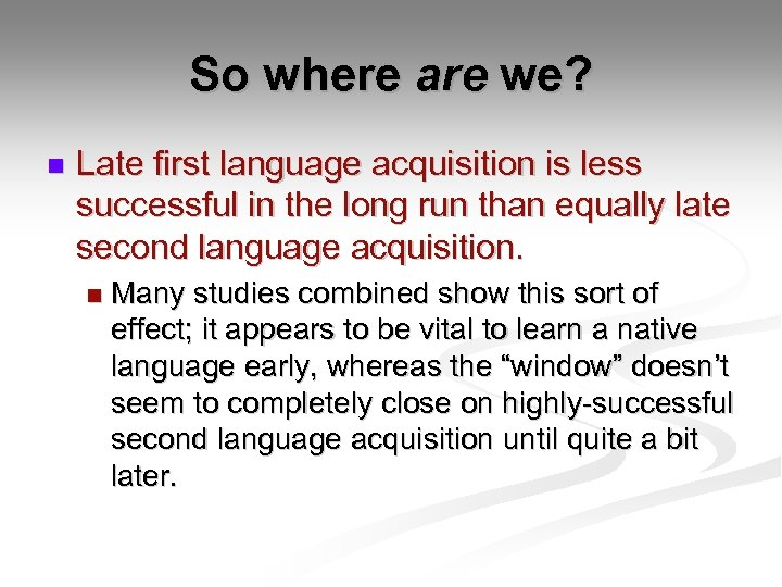 So where are we? n Late first language acquisition is less successful in the