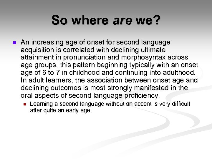 So where are we? n An increasing age of onset for second language acquisition