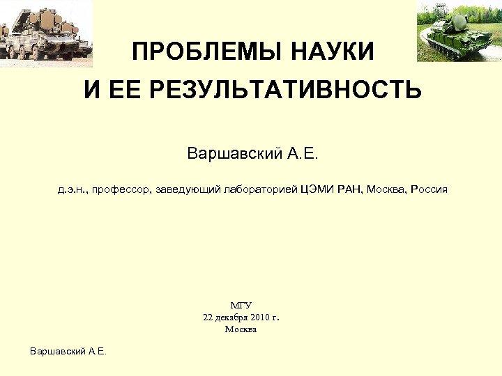 ПРОБЛЕМЫ НАУКИ И ЕЕ РЕЗУЛЬТАТИВНОСТЬ Варшавский А. Е. д. э. н. , профессор, заведующий