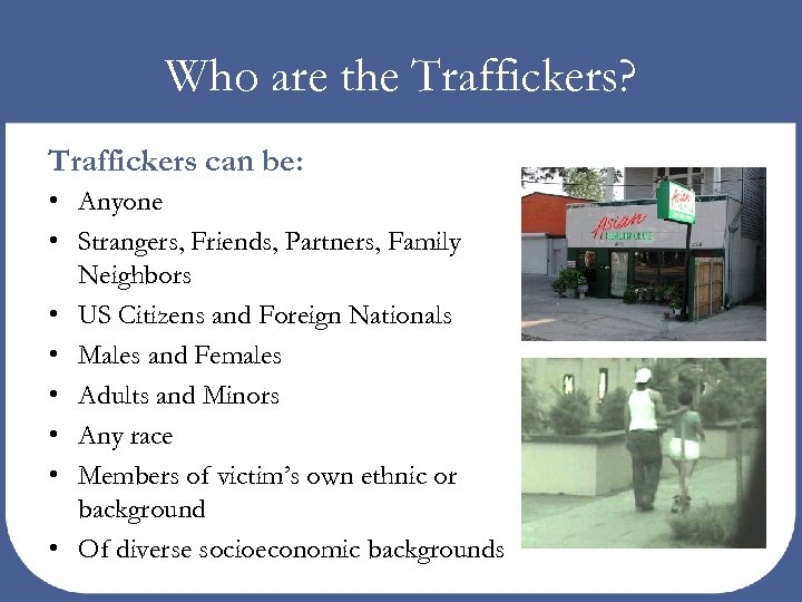 Who are the Traffickers? Traffickers can be: • Anyone • Strangers, Friends, Partners, Family