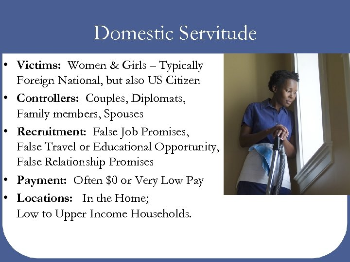 Domestic Servitude • Victims: Women & Girls – Typically Foreign National, but also US
