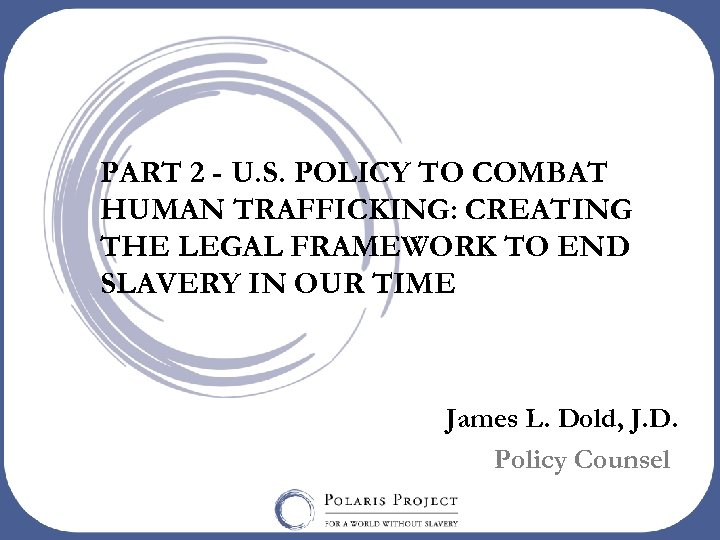 PART 2 - U. S. POLICY TO COMBAT HUMAN TRAFFICKING: CREATING THE LEGAL FRAMEWORK