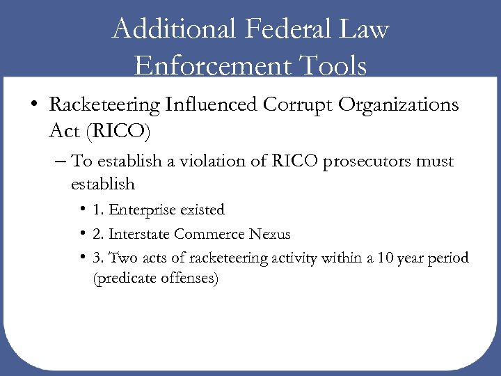 Additional Federal Law Enforcement Tools • Racketeering Influenced Corrupt Organizations Act (RICO) – To
