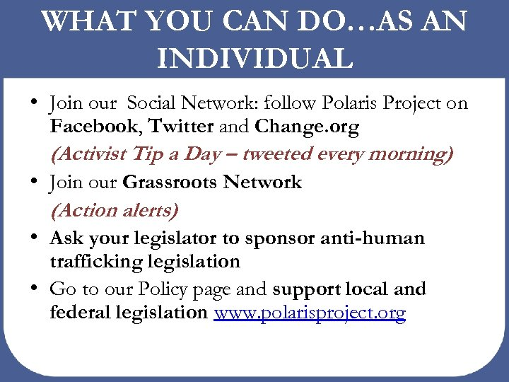WHAT YOU CAN DO…AS AN INDIVIDUAL • Join our Social Network: follow Polaris Project