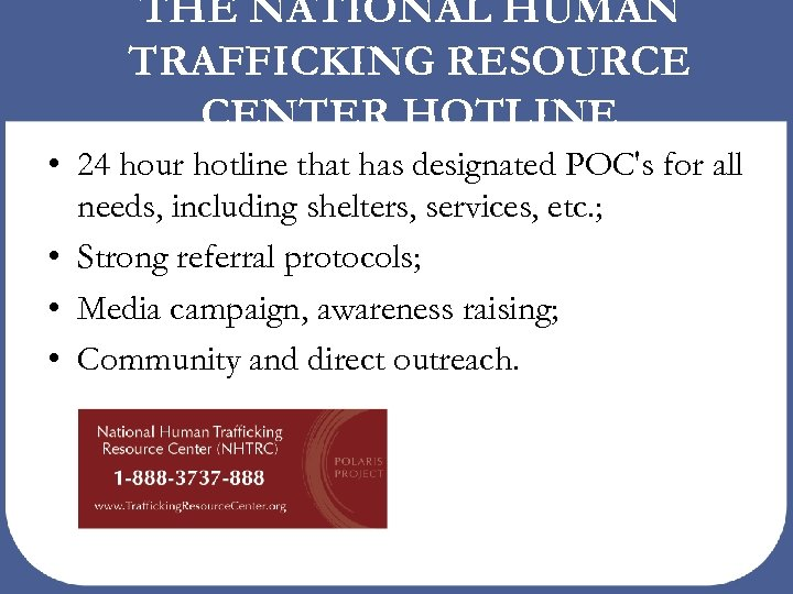 THE NATIONAL HUMAN TRAFFICKING RESOURCE CENTER HOTLINE • 24 hour hotline that has designated