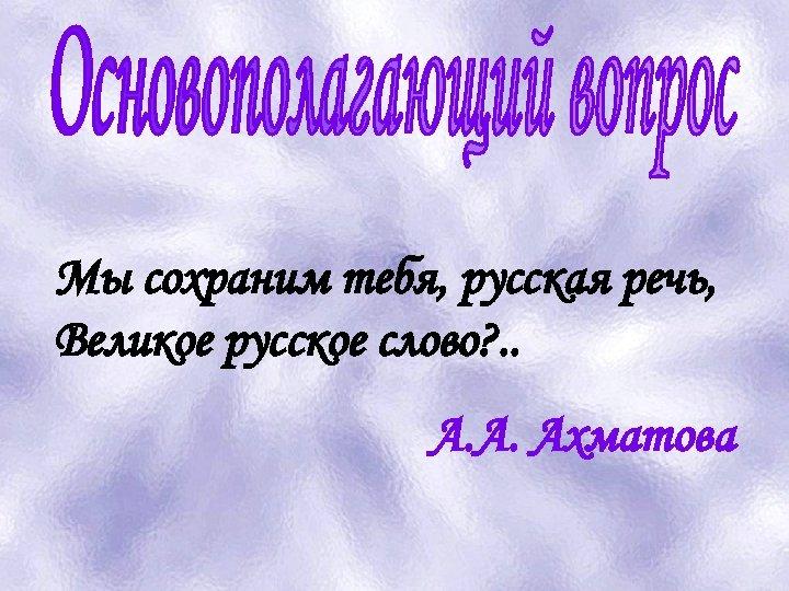 Мы сохраним тебя, русская речь, Великое русское слово? . . А. А. Ахматова