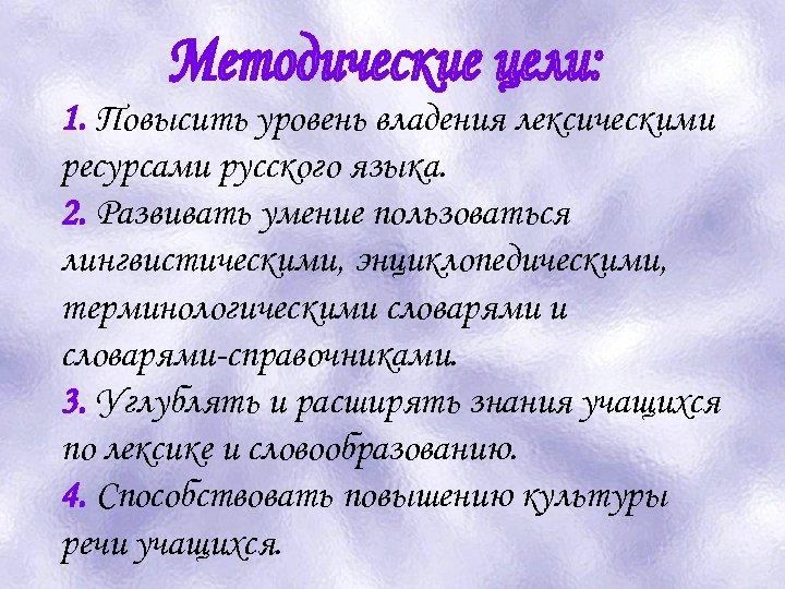 1. Повысить уровень владения лексическими ресурсами русского языка. 2. Развивать умение пользоваться лингвистическими, энциклопедическими,