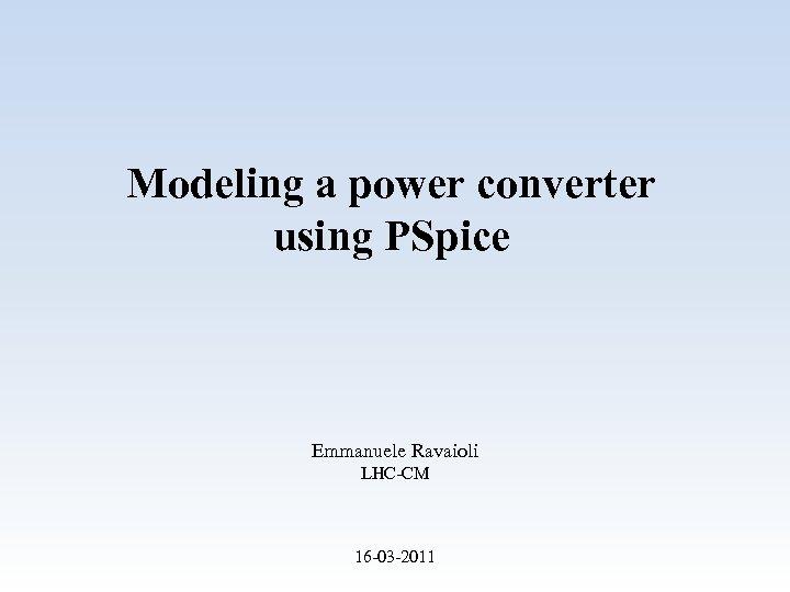 Modeling a power converter using PSpice Emmanuele Ravaioli LHC-CM 16 -03 -2011