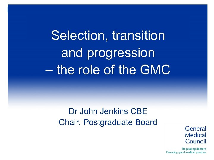 Selection, transition and progression – the role of the GMC Dr John Jenkins CBE
