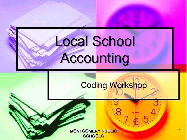 Local School Accounting Coding Workshop MONTGOMERY PUBLIC SCHOOLS 1