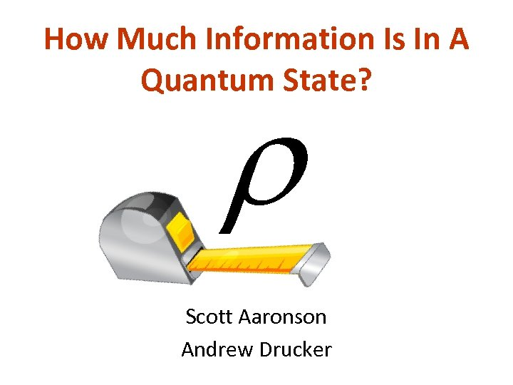 How Much Information Is In A Quantum State? Scott Aaronson Andrew Drucker
