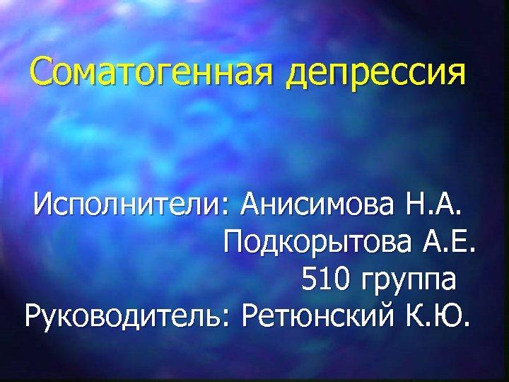 Соматогенная депрессия Исполнители: Анисимова Н. А. Подкорытова А. Е. 510 группа Руководитель: Ретюнский К.