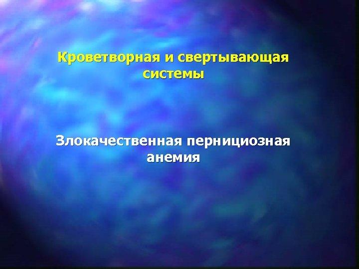 Кроветворная и свертывающая системы Злокачественная пернициозная анемия