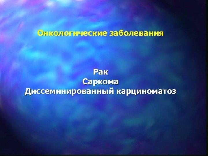 Онкологические заболевания Рак Саркома Диссеминированный карциноматоз