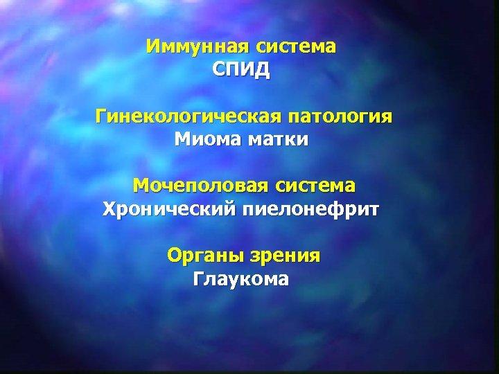 Иммунная система СПИД Гинекологическая патология Миома матки Мочеполовая система Хронический пиелонефрит Органы зрения Глаукома