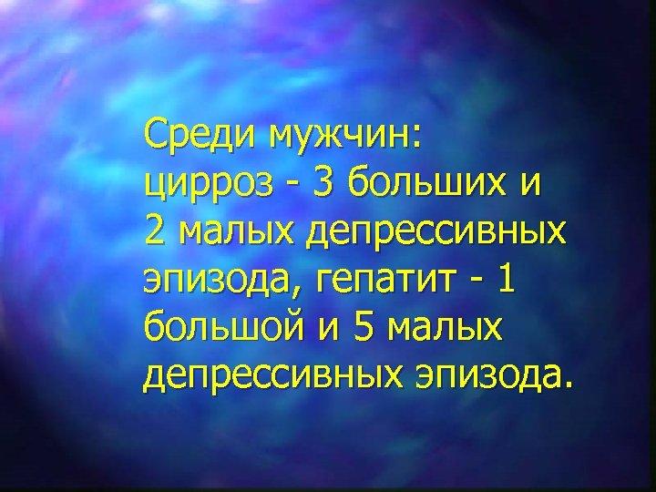 Среди мужчин: цирроз - 3 больших и 2 малых депрессивных эпизода, гепатит - 1