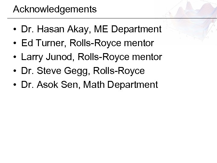 Acknowledgements • • • Dr. Hasan Akay, ME Department Ed Turner, Rolls-Royce mentor Larry