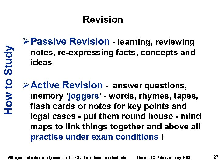 How to Study Revision Ø Passive Revision - learning, reviewing notes, re-expressing facts, concepts