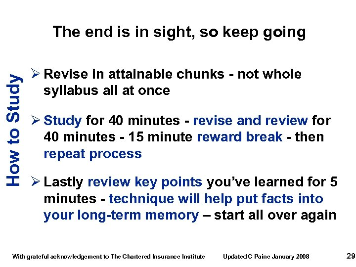 How to Study The end is in sight, so keep going Ø Revise in