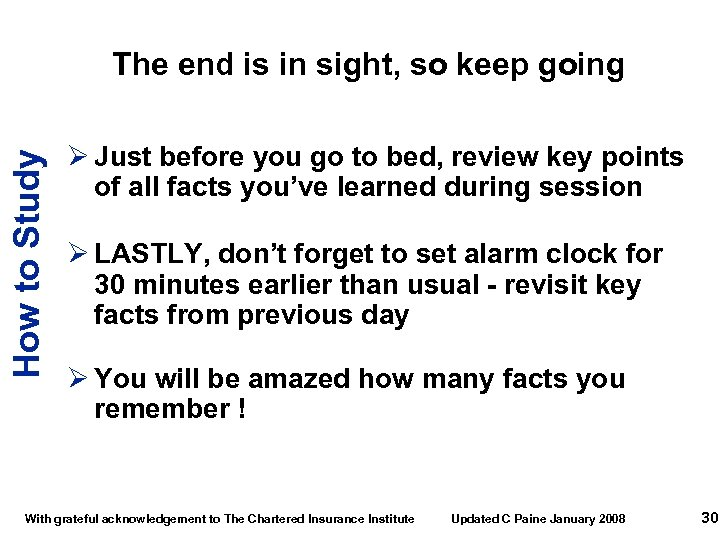 How to Study The end is in sight, so keep going Ø Just before
