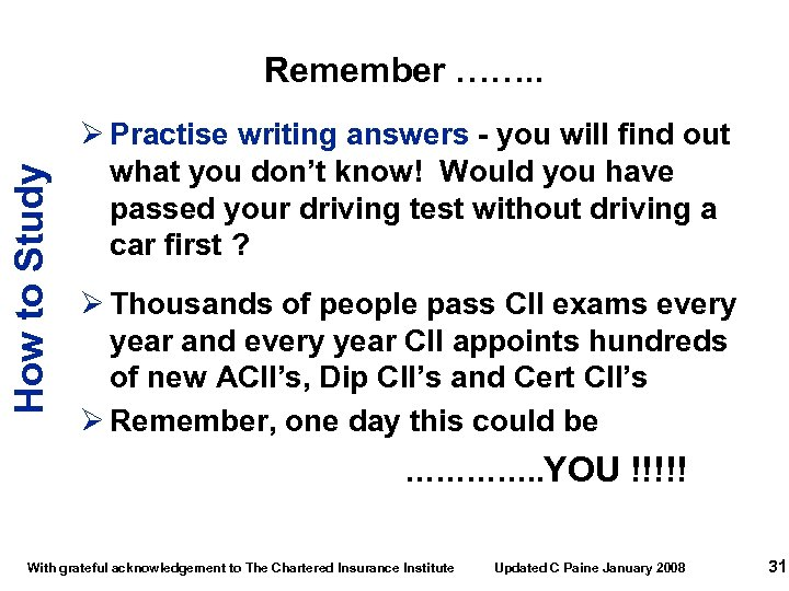 How to Study Remember ……. . Ø Practise writing answers - you will find