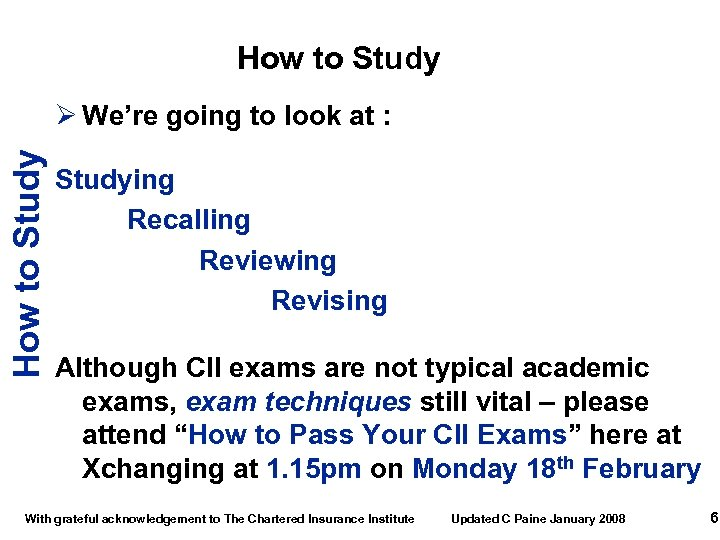 How to Study Ø We're going to look at : Studying Recalling Reviewing Revising