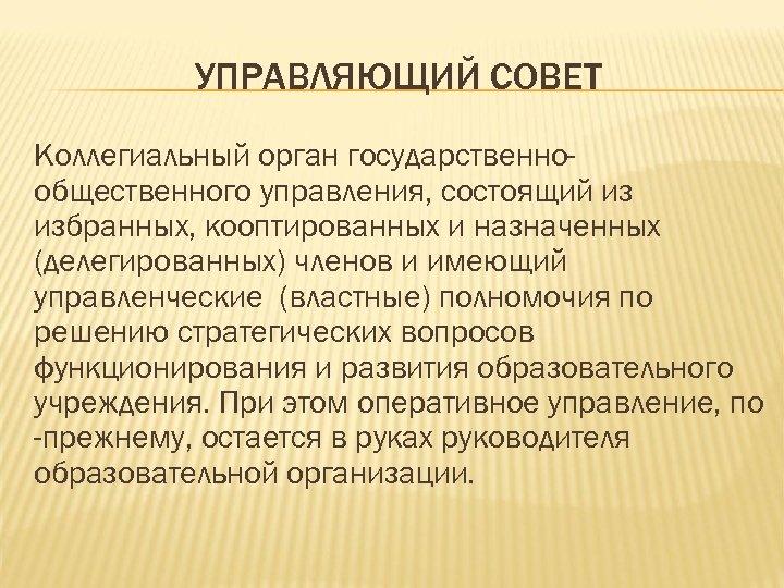 УПРАВЛЯЮЩИЙ СОВЕТ Коллегиальный орган государственнообщественного управления, состоящий из избранных, кооптированных и назначенных (делегированных) членов