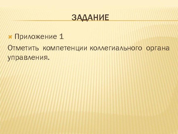 ЗАДАНИЕ Приложение 1 Отметить компетенции коллегиального органа управления.