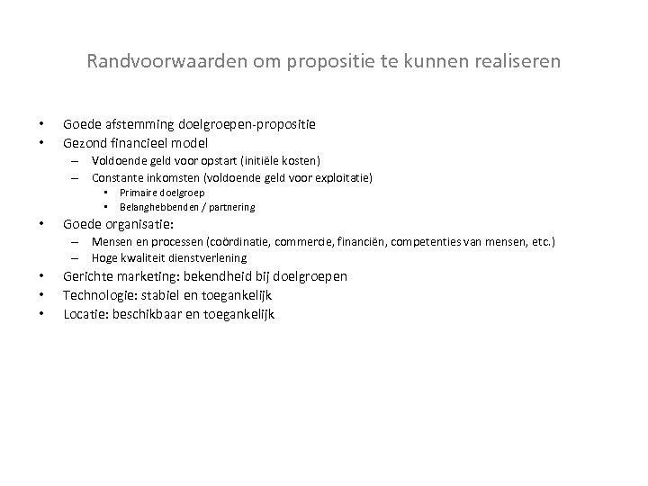 Randvoorwaarden om propositie te kunnen realiseren • • Goede afstemming doelgroepen-propositie Gezond financieel model