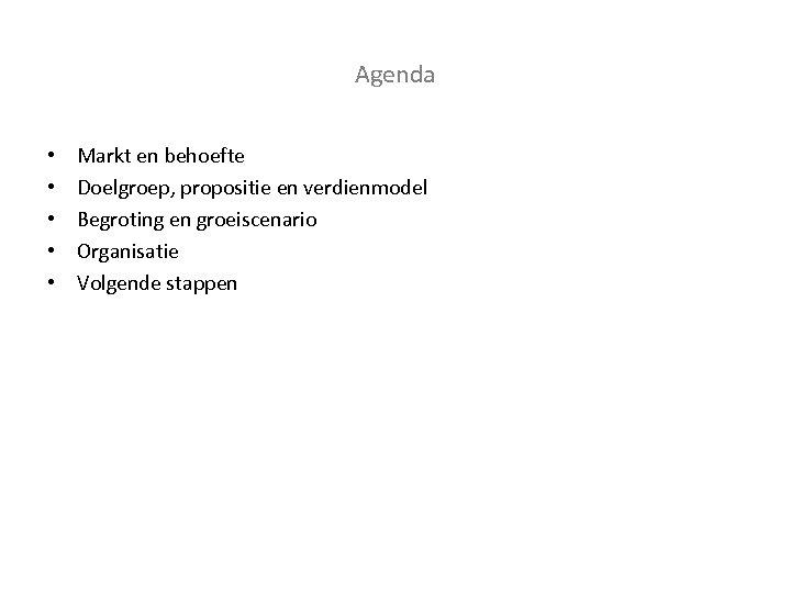 Agenda • • • Markt en behoefte Doelgroep, propositie en verdienmodel Begroting en groeiscenario