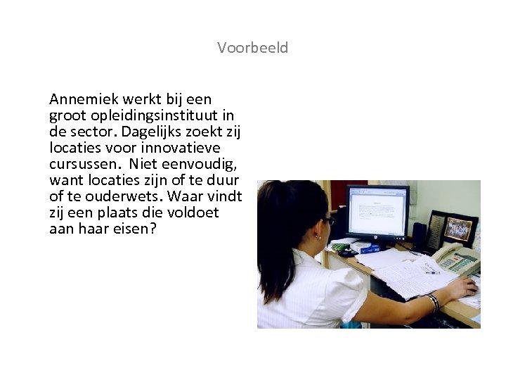 Voorbeeld Annemiek werkt bij een groot opleidingsinstituut in de sector. Dagelijks zoekt zij locaties