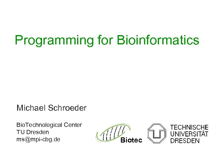 Programming for Bioinformatics Michael Schroeder Bio. Technological Center TU Dresden ms@mpi-cbg. de Biotec