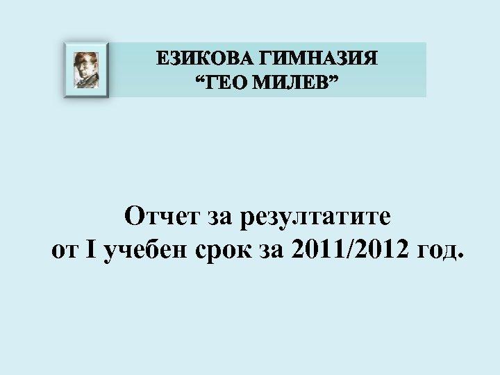 """ЕЗИКОВА ГИМНАЗИЯ """"ГЕО МИЛЕВ"""" Отчет за резултатите от I учебен срок за 2011/2012 год."""