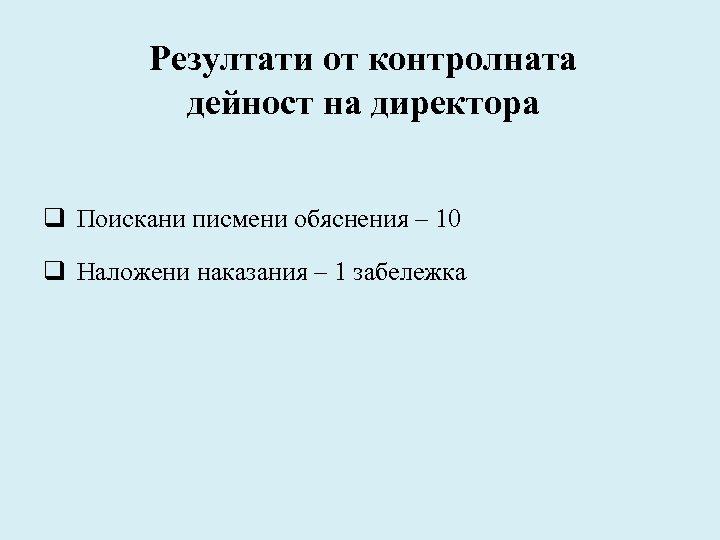 Резултати от контролната дейност на директора q Поискани писмени обяснения – 10 q Наложени