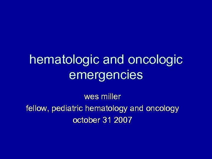 hematologic and oncologic emergencies wes miller fellow, pediatric hematology and oncology october 31 2007