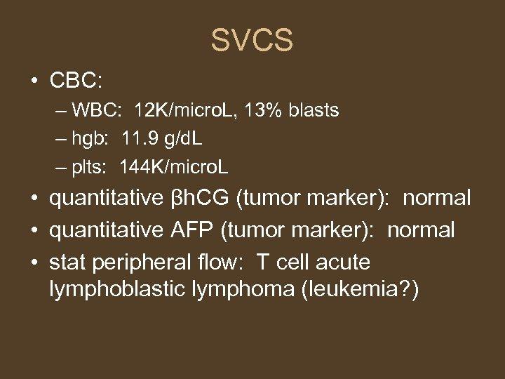 SVCS • CBC: – WBC: 12 K/micro. L, 13% blasts – hgb: 11. 9