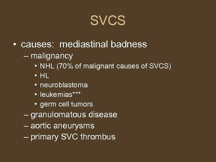 SVCS • causes: mediastinal badness – malignancy • • • NHL (70% of malignant