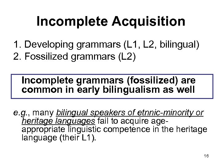 Incomplete Acquisition 1. Developing grammars (L 1, L 2, bilingual) 2. Fossilized grammars (L