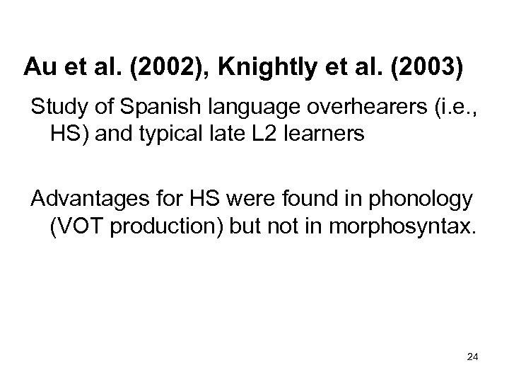 Au et al. (2002), Knightly et al. (2003) Study of Spanish language overhearers (i.