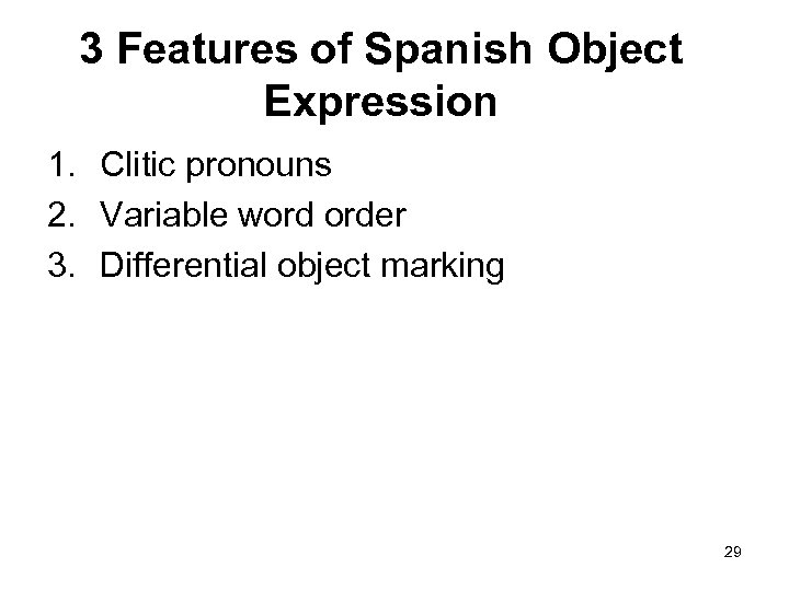 3 Features of Spanish Object Expression 1. Clitic pronouns 2. Variable word order 3.