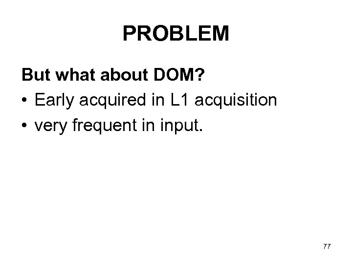 PROBLEM But what about DOM? • Early acquired in L 1 acquisition • very