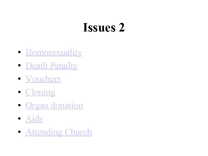 Issues 2 • • Homosexuality Death Penalty Vouchers Cloning Organ donation Aids Attending Church