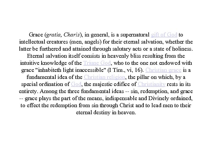Grace (gratia, Charis), in general, is a supernatural gift of God to intellectual creatures