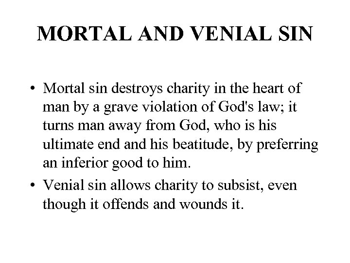 MORTAL AND VENIAL SIN • Mortal sin destroys charity in the heart of man
