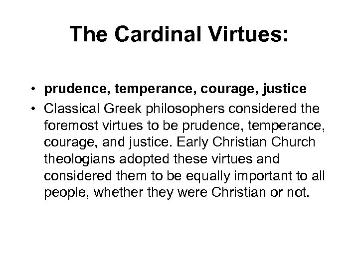 The Cardinal Virtues: • prudence, temperance, courage, justice • Classical Greek philosophers considered the