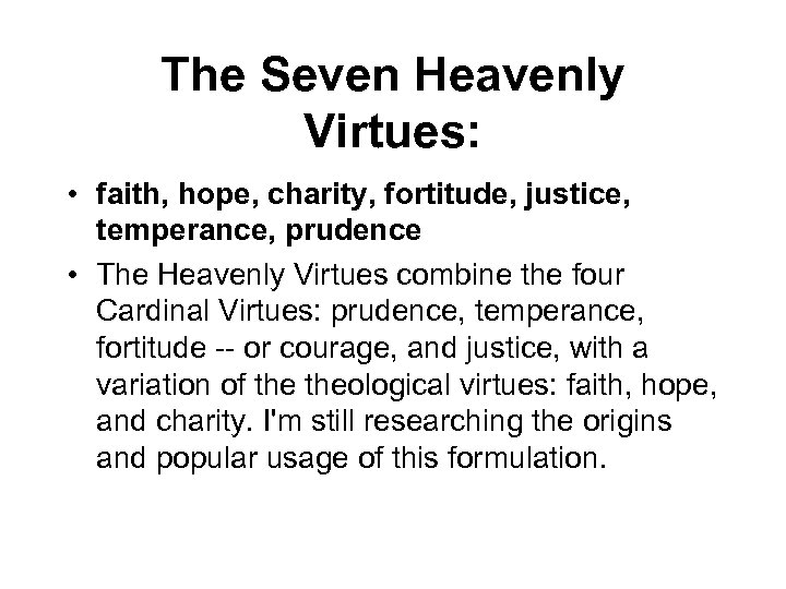 The Seven Heavenly Virtues: • faith, hope, charity, fortitude, justice, temperance, prudence • The