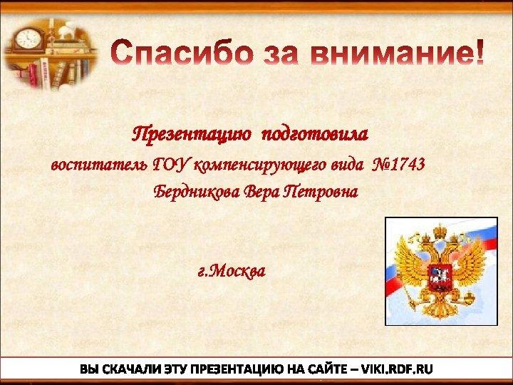 Презентацию подготовила воспитатель ГОУ компенсирующего вида № 1743 Бердникова Вера Петровна г. Москва